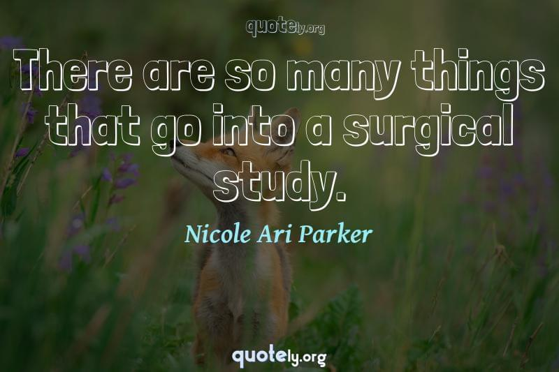There are so many things that go into a surgical study. by Nicole Ari Parker