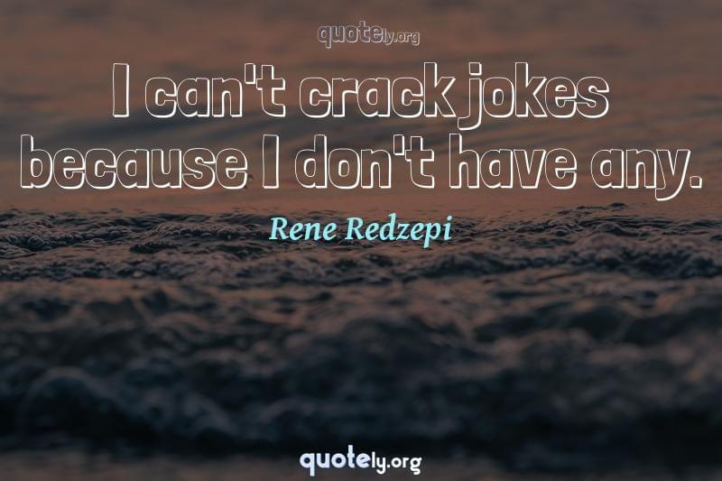 I can't crack jokes because I don't have any. by Rene Redzepi