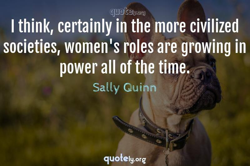 I think, certainly in the more civilized societies, women's roles are growing in power all of the time. by Sally Quinn