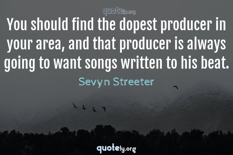 You should find the dopest producer in your area, and that producer is always going to want songs written to his beat. by Sevyn Streeter