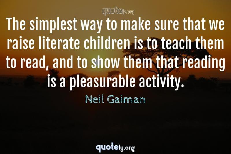 The simplest way to make sure that we raise literate children is to teach them to read, and to show them that reading is a pleasurable activity. by Neil Gaiman