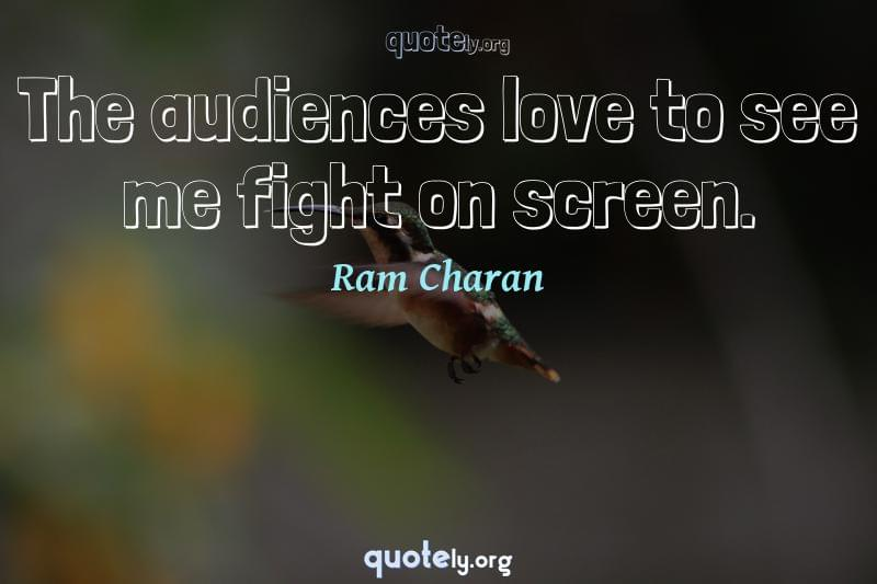 The audiences love to see me fight on screen. by Ram Charan