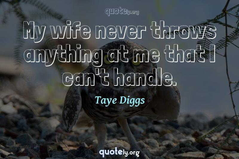 My wife never throws anything at me that I can't handle. by Taye Diggs