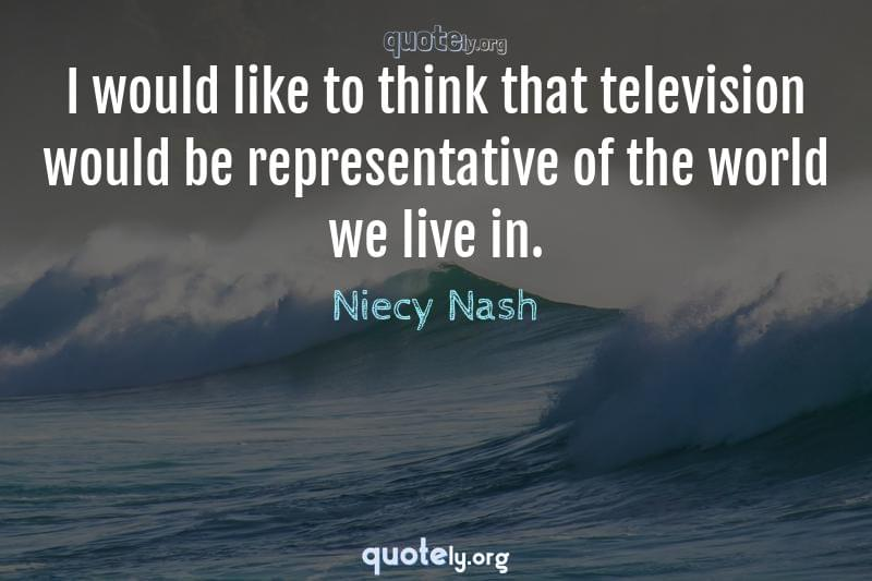 I would like to think that television would be representative of the world we live in. by Niecy Nash