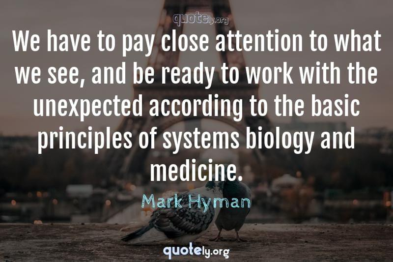 We have to pay close attention to what we see, and be ready to work with the unexpected according to the basic principles of systems biology and medicine. by Mark Hyman