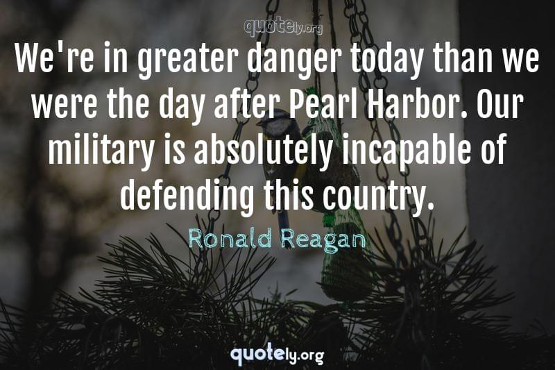 We're in greater danger today than we were the day after Pearl Harbor. Our military is absolutely incapable of defending this country. by Ronald Reagan