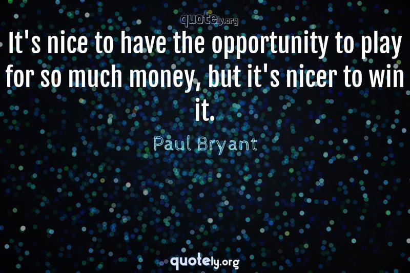 It's nice to have the opportunity to play for so much money, but it's nicer to win it. by Paul Bryant
