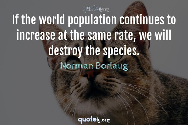 If the world population continues to increase at the same rate, we will destroy the species. by Norman Borlaug