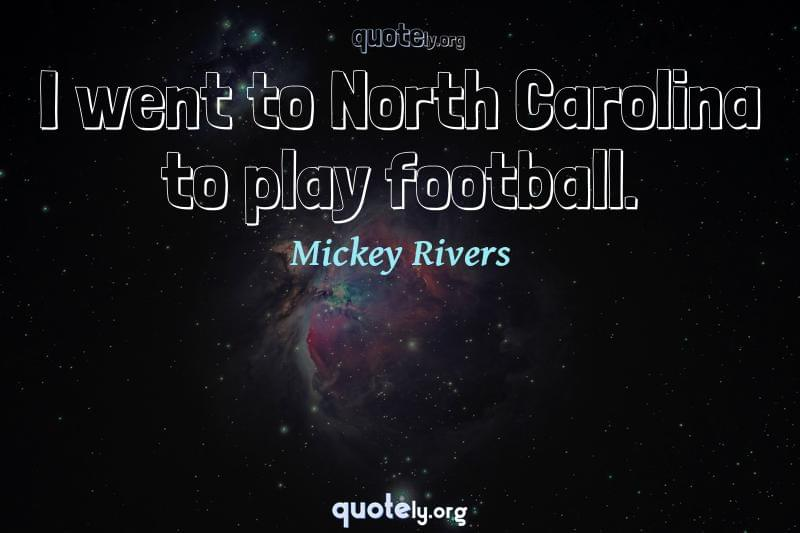 I went to North Carolina to play football. by Mickey Rivers