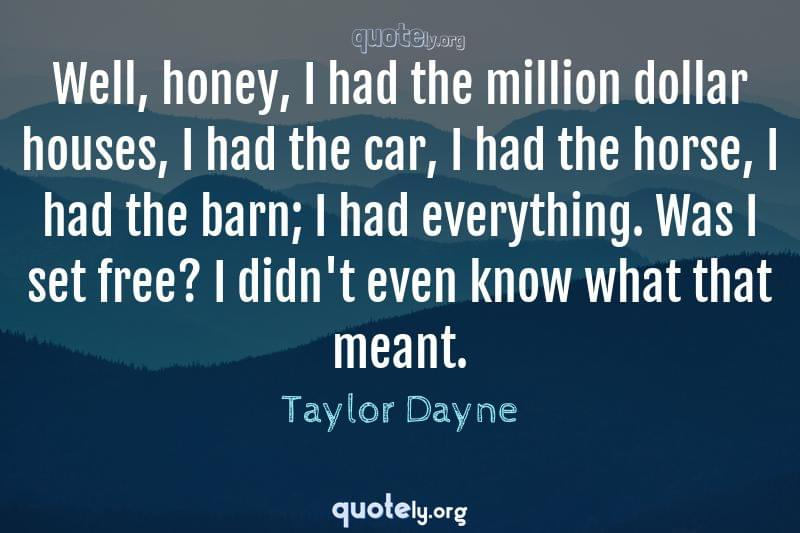 Well, honey, I had the million dollar houses, I had the car, I had the horse, I had the barn; I had everything. Was I set free? I didn't even know what that meant. by Taylor Dayne