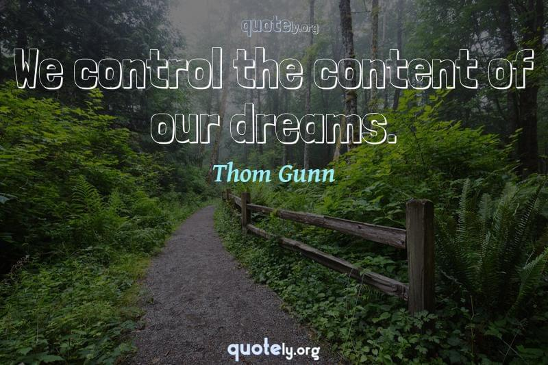 We control the content of our dreams. by Thom Gunn
