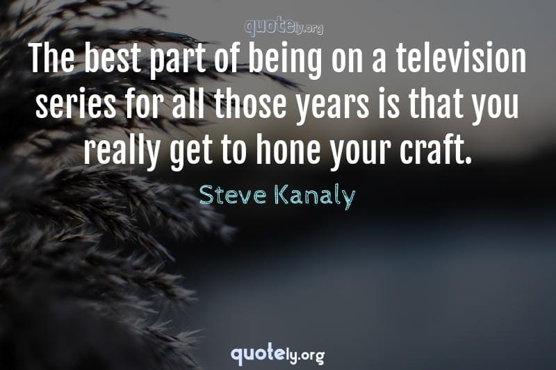 The best part of being on a television series for all those years is that you really get to hone your craft. by Steve Kanaly