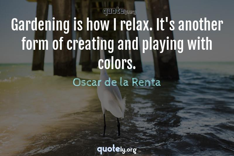 Gardening is how I relax. It's another form of creating and playing with colors. by Oscar de la Renta