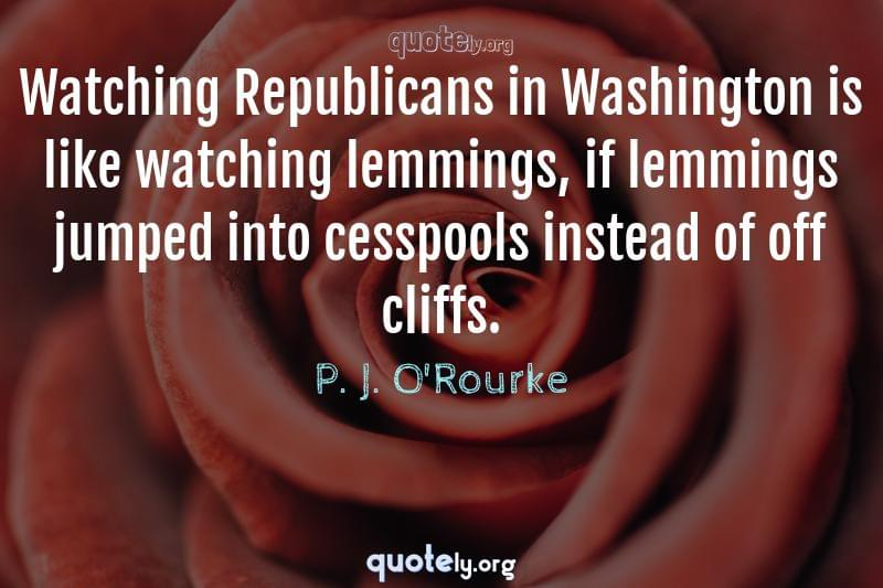 Watching Republicans in Washington is like watching lemmings, if lemmings jumped into cesspools instead of off cliffs. by P. J. O'Rourke