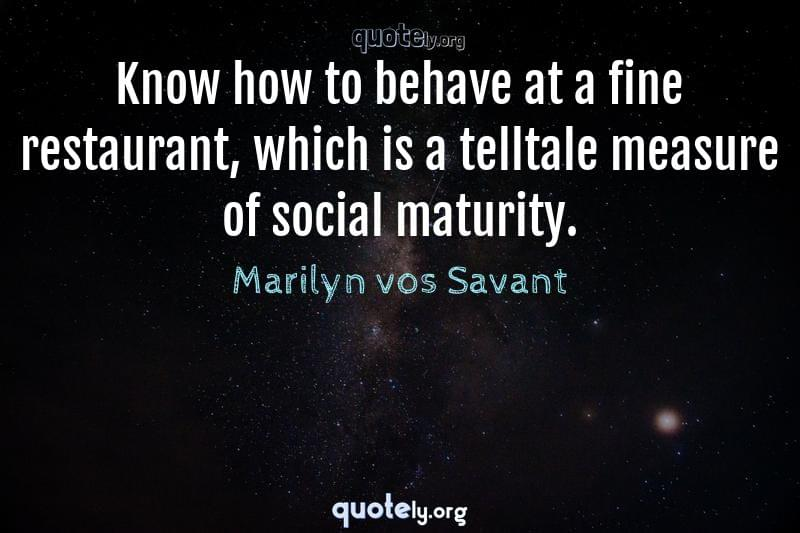 Know how to behave at a fine restaurant, which is a telltale measure of social maturity. by Marilyn vos Savant
