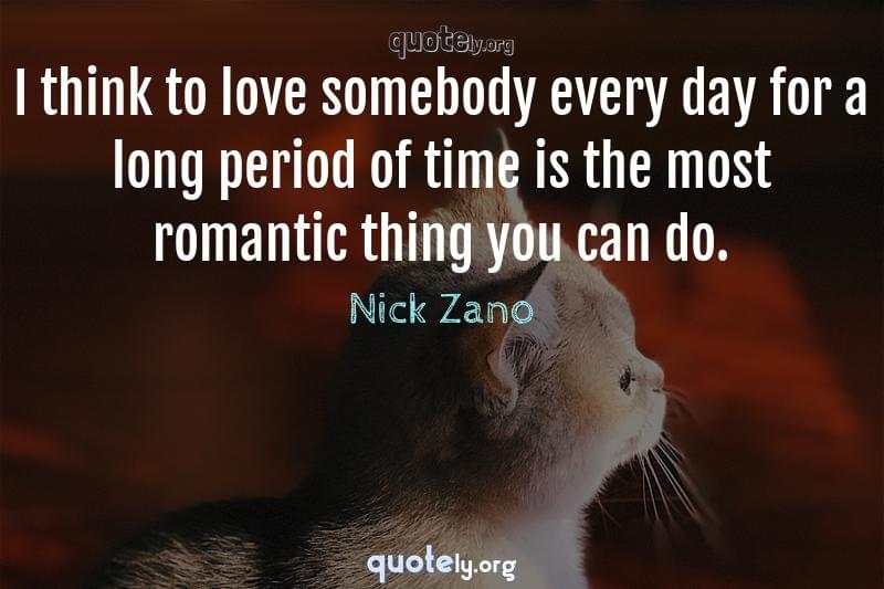 I think to love somebody every day for a long period of time is the most romantic thing you can do. by Nick Zano