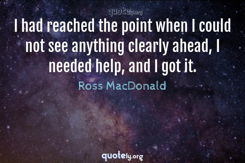 I had reached the point when I could not see anything clearly ahead, I needed help, and I got it. by Ross MacDonald