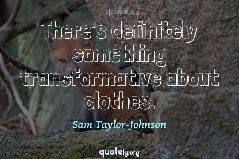 There's definitely something transformative about clothes. by Sam Taylor-Johnson
