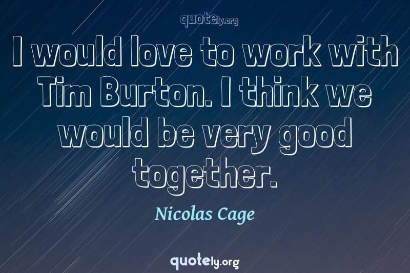I would love to work with Tim Burton. I think we would be very good together. by Nicolas Cage