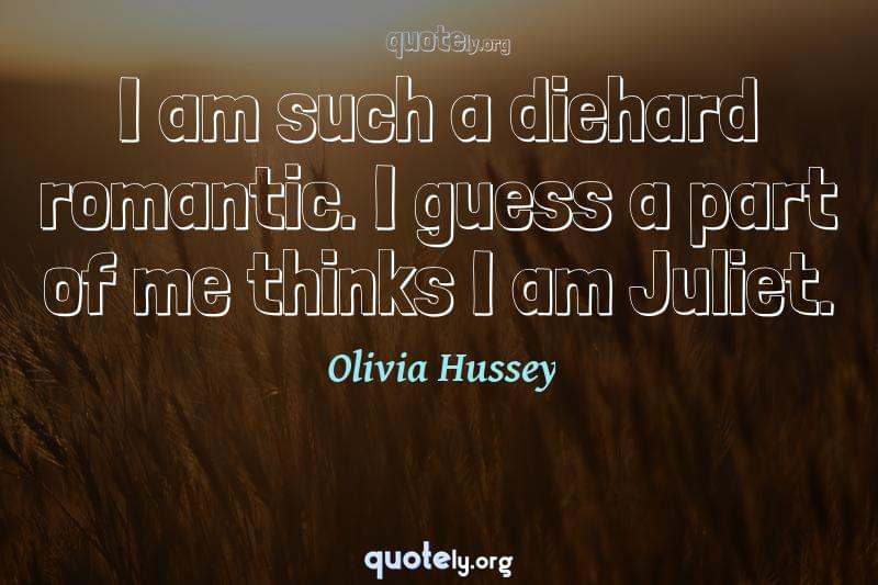 I am such a diehard romantic. I guess a part of me thinks I am Juliet. by Olivia Hussey