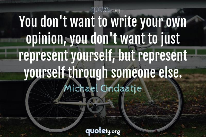 You don't want to write your own opinion, you don't want to just represent yourself, but represent yourself through someone else. by Michael Ondaatje