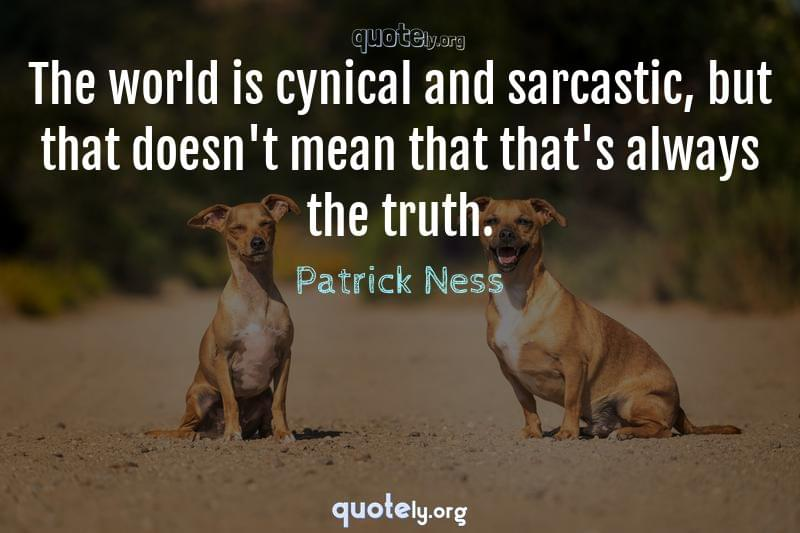 The world is cynical and sarcastic, but that doesn't mean that that's always the truth. by Patrick Ness