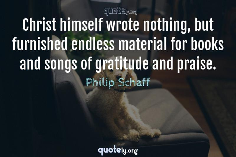 Christ himself wrote nothing, but furnished endless material for books and songs of gratitude and praise. by Philip Schaff