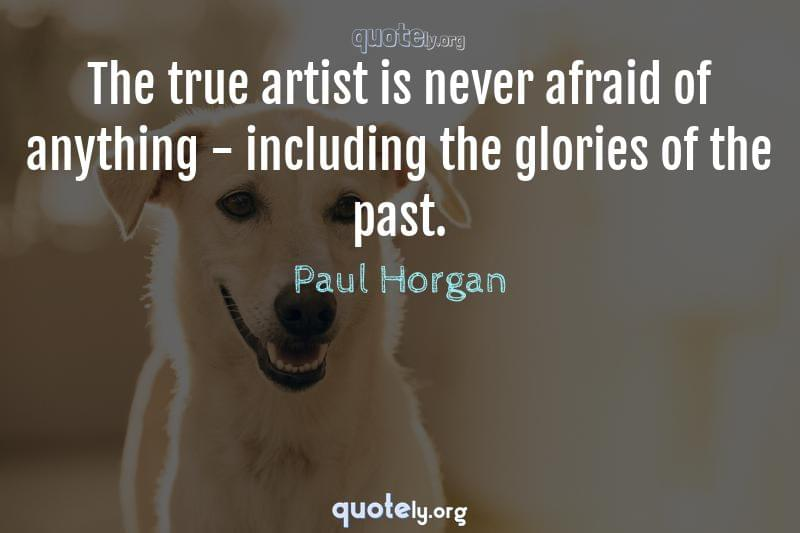 The true artist is never afraid of anything - including the glories of the past. by Paul Horgan