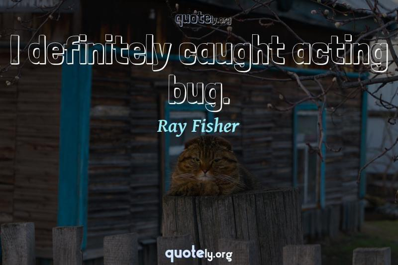 I definitely caught acting bug. by Ray Fisher
