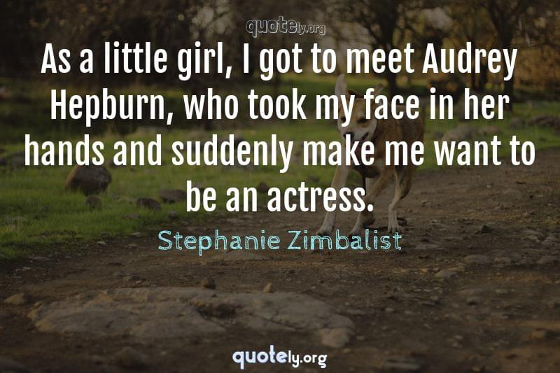 As a little girl, I got to meet Audrey Hepburn, who took my face in her hands and suddenly make me want to be an actress. by Stephanie Zimbalist