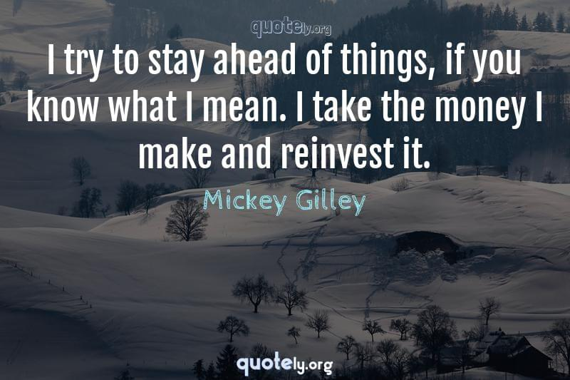I try to stay ahead of things, if you know what I mean. I take the money I make and reinvest it. by Mickey Gilley
