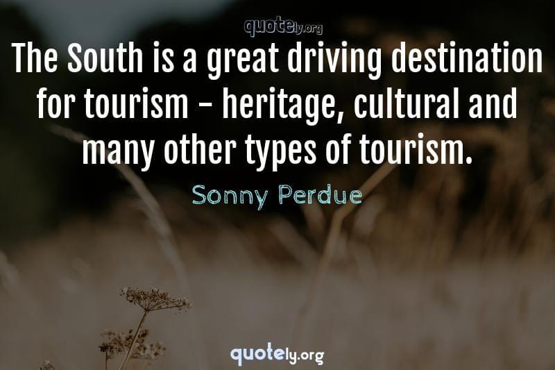 The South is a great driving destination for tourism - heritage, cultural and many other types of tourism. by Sonny Perdue