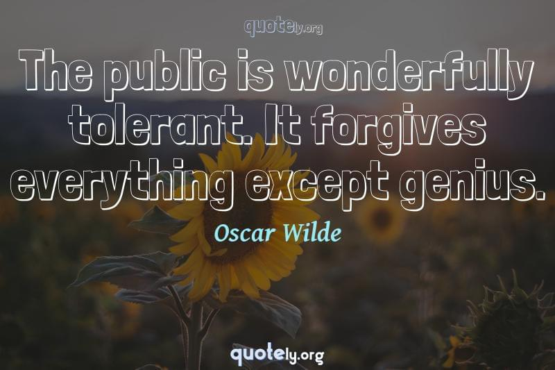 The public is wonderfully tolerant. It forgives everything except genius. by Oscar Wilde