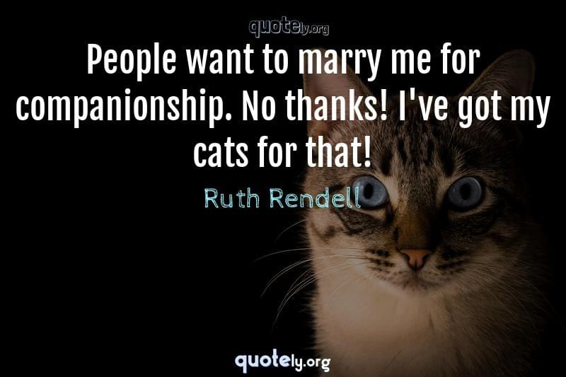 People want to marry me for companionship. No thanks! I've got my cats for that! by Ruth Rendell