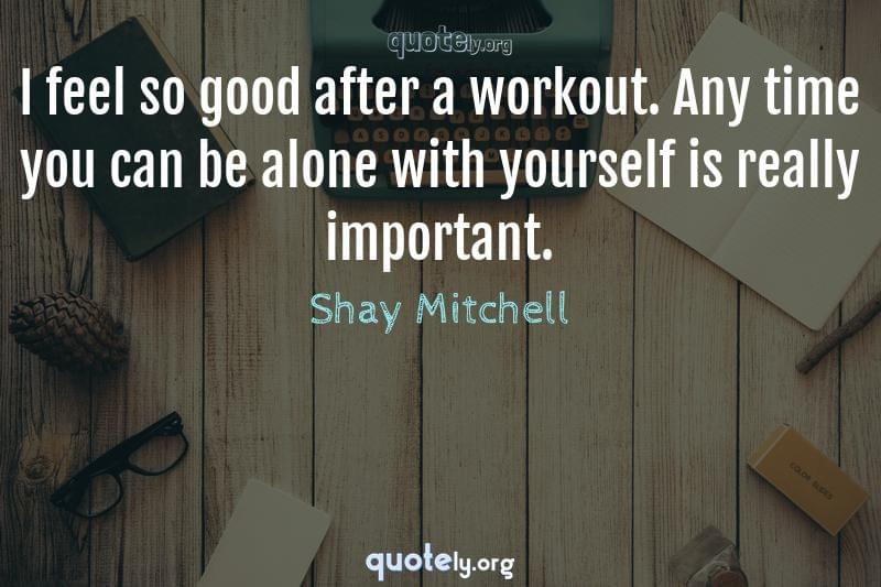 I feel so good after a workout. Any time you can be alone with yourself is really important. by Shay Mitchell