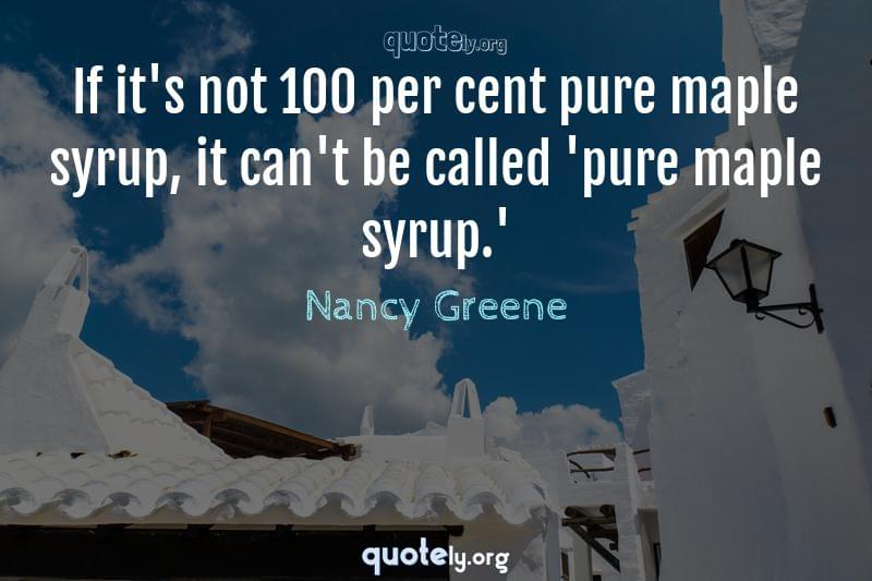 If it's not 100 per cent pure maple syrup, it can't be called 'pure maple syrup.' by Nancy Greene