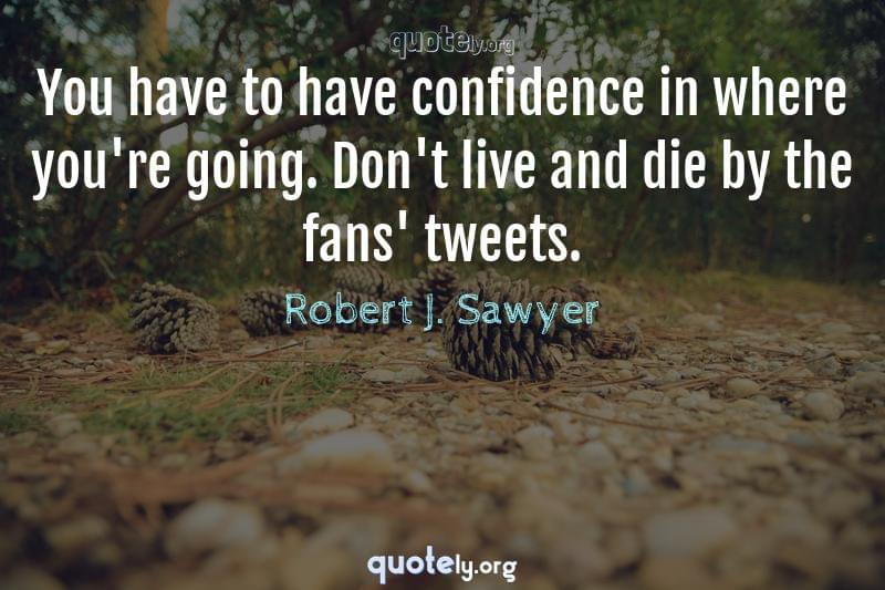 You have to have confidence in where you're going. Don't live and die by the fans' tweets. by Robert J. Sawyer