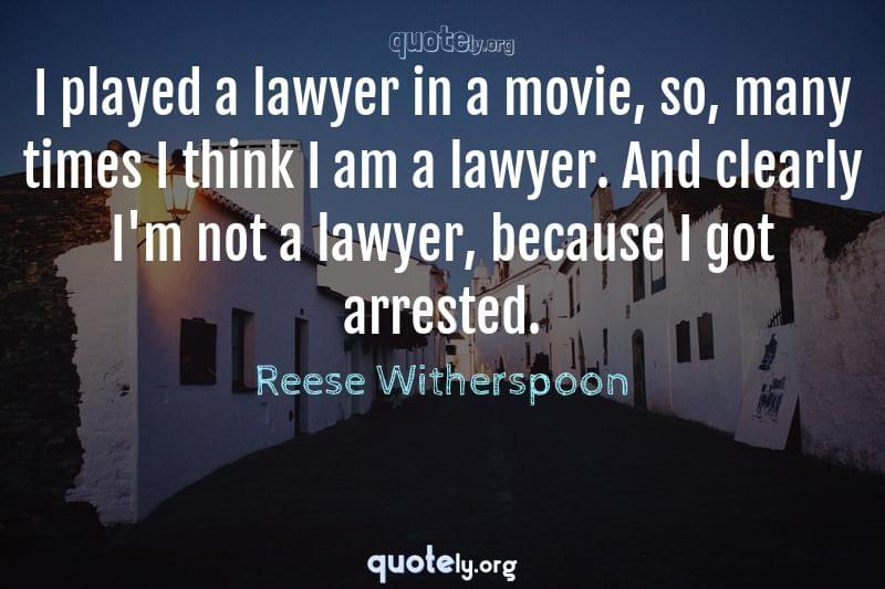 I played a lawyer in a movie, so, many times I think I am a lawyer. And clearly I'm not a lawyer, because I got arrested. by Reese Witherspoon