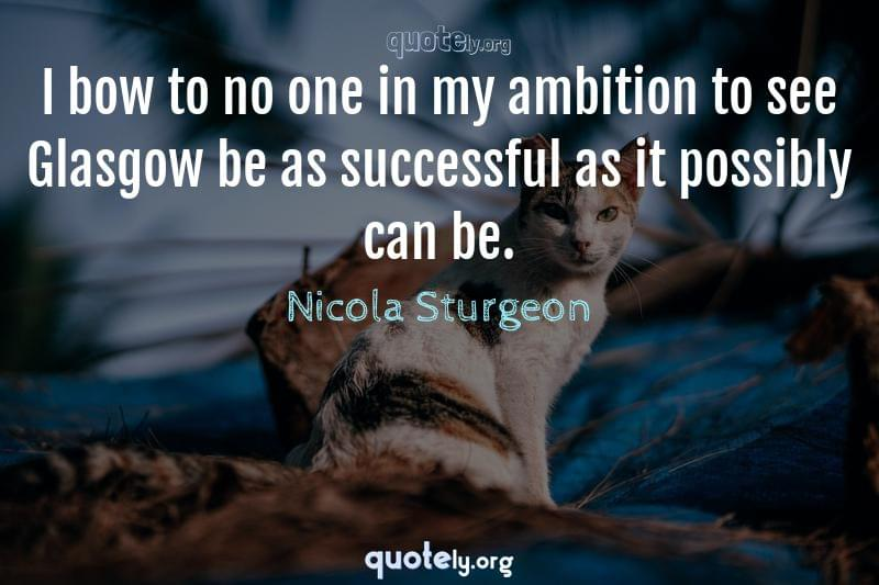 I bow to no one in my ambition to see Glasgow be as successful as it possibly can be. by Nicola Sturgeon
