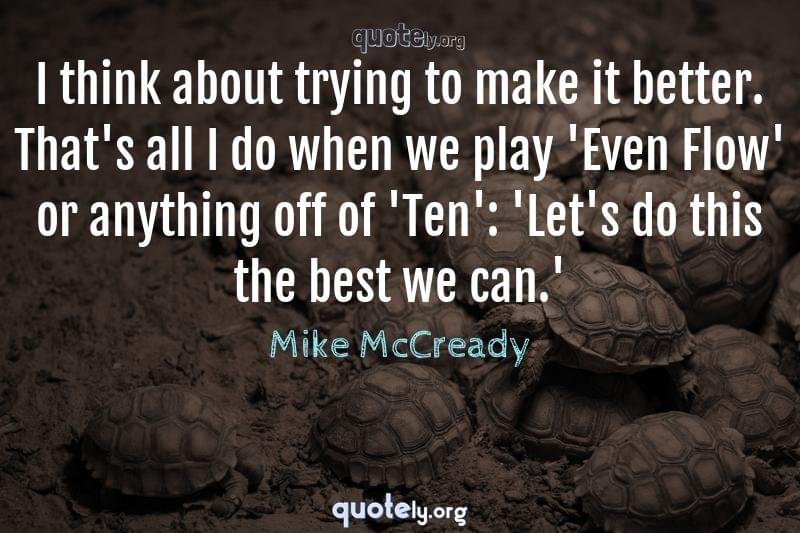 I think about trying to make it better. That's all I do when we play 'Even Flow' or anything off of 'Ten': 'Let's do this the best we can.' by Mike McCready