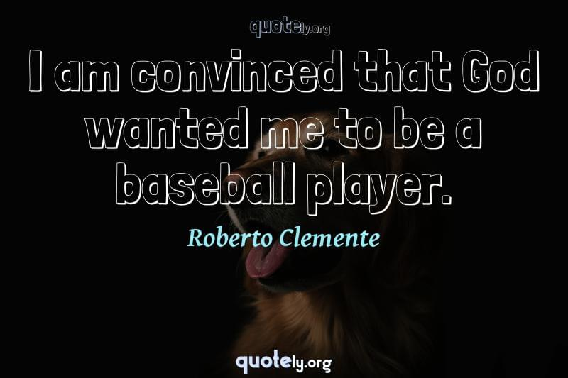 I am convinced that God wanted me to be a baseball player. by Roberto Clemente