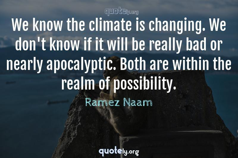 We know the climate is changing. We don't know if it will be really bad or nearly apocalyptic. Both are within the realm of possibility. by Ramez Naam