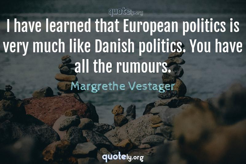 I have learned that European politics is very much like Danish politics. You have all the rumours. by Margrethe Vestager