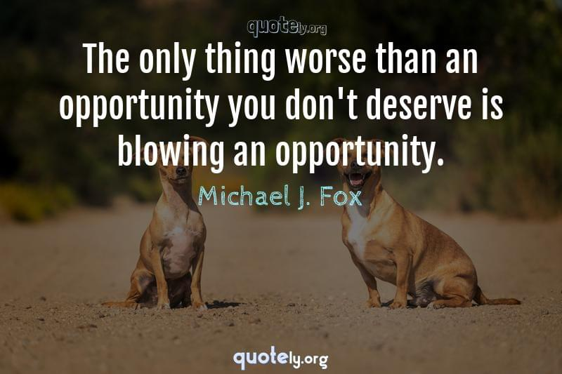 The only thing worse than an opportunity you don't deserve is blowing an opportunity. by Michael J. Fox