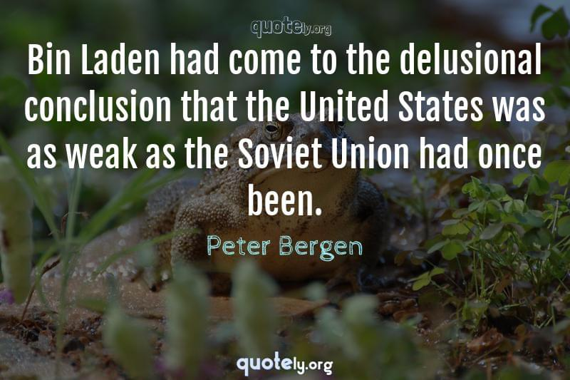 Bin Laden had come to the delusional conclusion that the United States was as weak as the Soviet Union had once been. by Peter Bergen