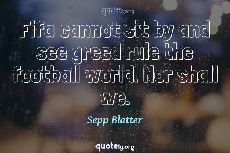 Fifa cannot sit by and see greed rule the football world. Nor shall we. by Sepp Blatter