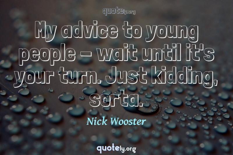 My advice to young people - wait until it's your turn. Just kidding, sorta. by Nick Wooster