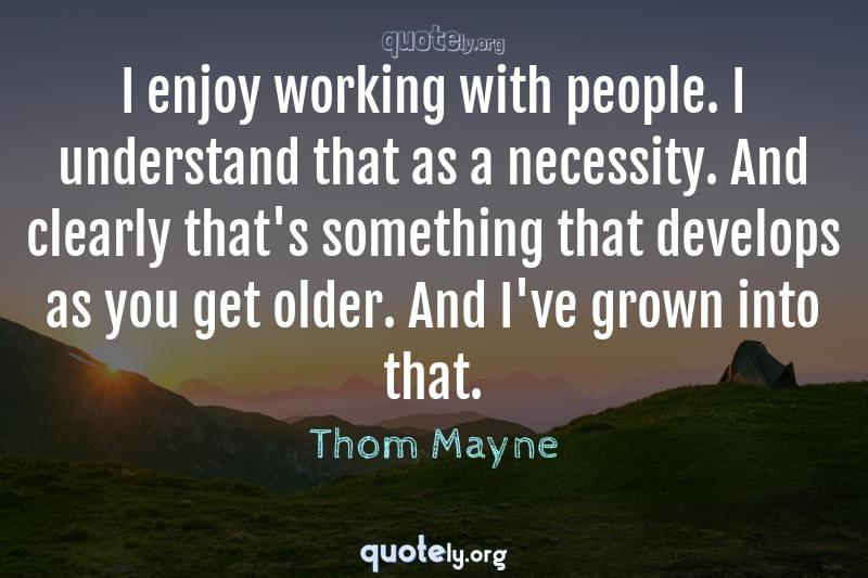 I enjoy working with people. I understand that as a necessity. And clearly that's something that develops as you get older. And I've grown into that. by Thom Mayne