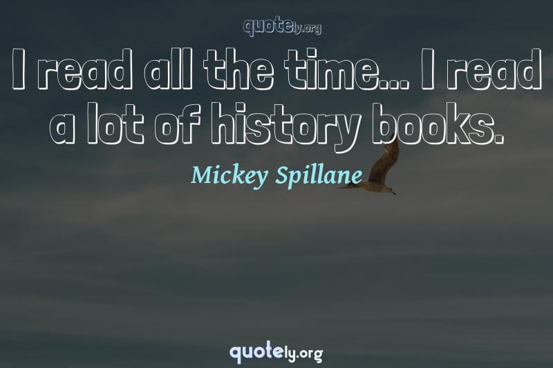 I read all the time... I read a lot of history books. by Mickey Spillane