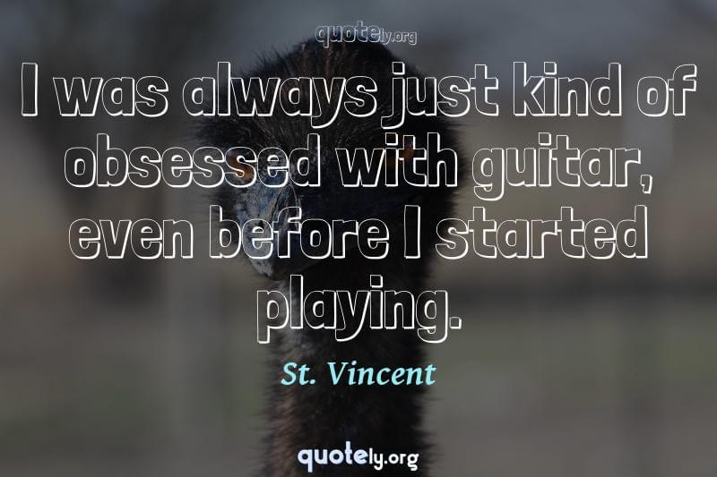 I was always just kind of obsessed with guitar, even before I started playing. by St. Vincent